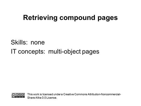 Retrieving compound pages This work is licensed under a Creative Commons Attribution-Noncommercial- Share Alike 3.0 License. Skills: none IT concepts: