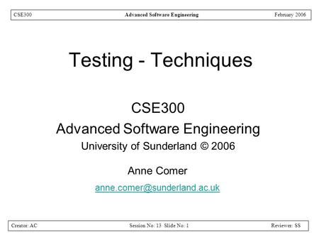 Creator: ACSession No: 13 Slide No: 1Reviewer: SS CSE300Advanced Software EngineeringFebruary 2006 Testing - Techniques CSE300 Advanced Software Engineering.