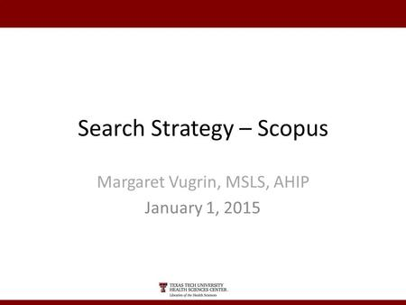 Search Strategy – Scopus Margaret Vugrin, MSLS, AHIP January 1, 2015.
