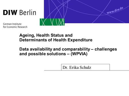 Ageing, Health Status and Determinants of Health Expenditure Data availability and comparability – challenges and possible solutions – (WPVIA) Dr. Erika.