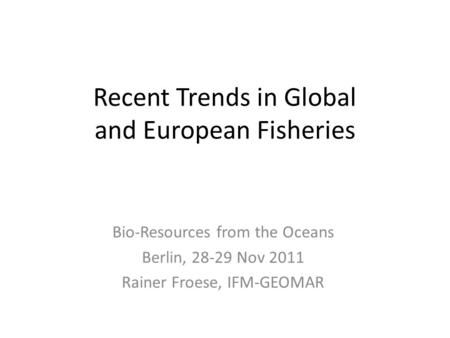 Recent Trends in Global and European Fisheries Bio-Resources from the Oceans Berlin, 28-29 Nov 2011 Rainer Froese, IFM-GEOMAR.