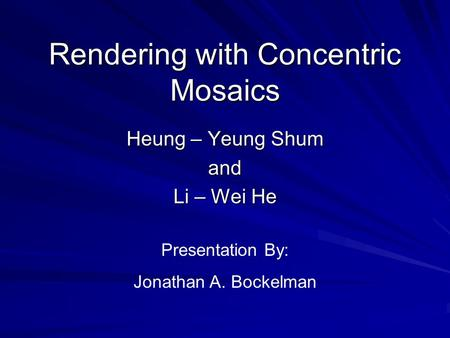 Rendering with Concentric Mosaics Heung – Yeung Shum and Li – Wei He Presentation By: Jonathan A. Bockelman.