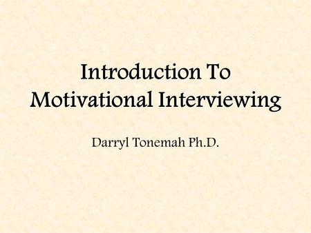 Introduction To Motivational Interviewing Darryl Tonemah Ph.D.