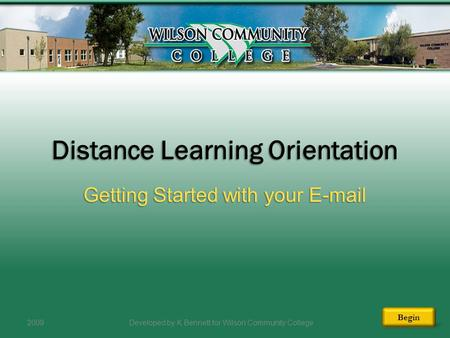 Distance Learning Orientation Getting Started with your E-mail 2009Developed by K Bennett for Wilson Community College Begin.