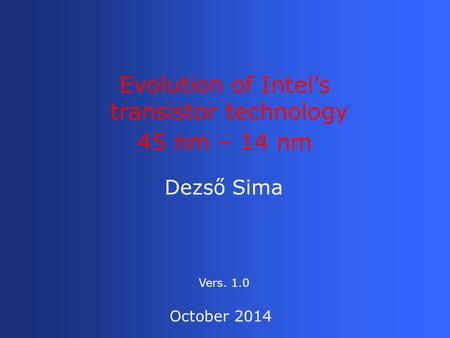 Dezső Sima Evolution of Intel's transistor technology 45 nm – 14 nm October 2014 Vers. 1.0.