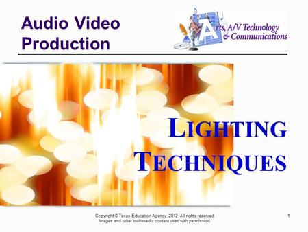 1 Audio Video Production Copyright © Texas Education Agency, 2012. All rights reserved. Images and other multimedia content used with permission. L IGHTING.