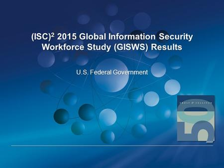 (ISC) 2 2015 Global Information Security Workforce Study (GISWS) Results U.S. Federal Government.