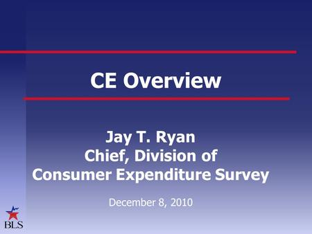CE Overview Jay T. Ryan Chief, Division of Consumer Expenditure Survey December 8, 2010.