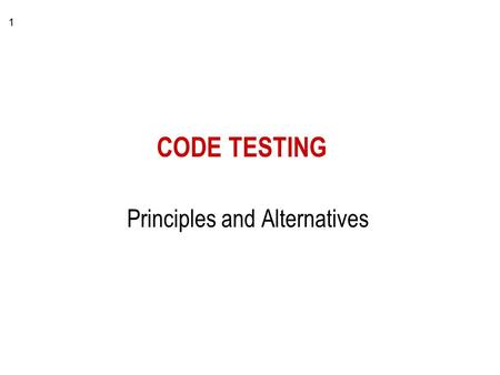 1 CODE TESTING Principles and Alternatives. 2 Testing - Basics goal - find errors –focus is the source code (executable system) –test team wants to achieve.