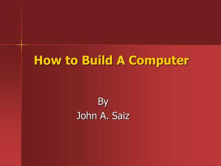 How to Build A Computer By John A. Saiz. Materials Required Tools Screw driver Screw driver Tweezers Tweezers Flashlight FlashlightHardware PC Case PC.
