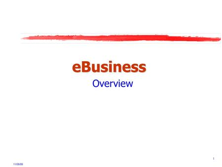11/05/99 1 eBusiness Overview. 11/05/99 2 eBusiness - Definition eBusiness is a framework for seamless integration of critical business systems and their.
