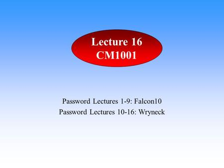 Password Lectures 1-9: Falcon10 Password Lectures 10-16: Wryneck Lecture 16 CM1001.