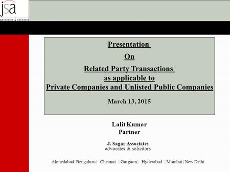 Presentation On Related Party Transactions as applicable to Private Companies and Unlisted Public Companies March 13, 2015 Lalit Kumar Partner J. Sagar.