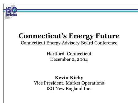 Connecticut's Energy Future Connecticut Energy Advisory Board Conference Hartford, Connecticut December 2, 2004 Kevin Kirby Vice President, Market Operations.