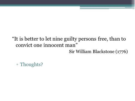 """It is better to let nine guilty persons free, than to convict one innocent man"" Sir William Blackstone (1776) ▫Thoughts?"