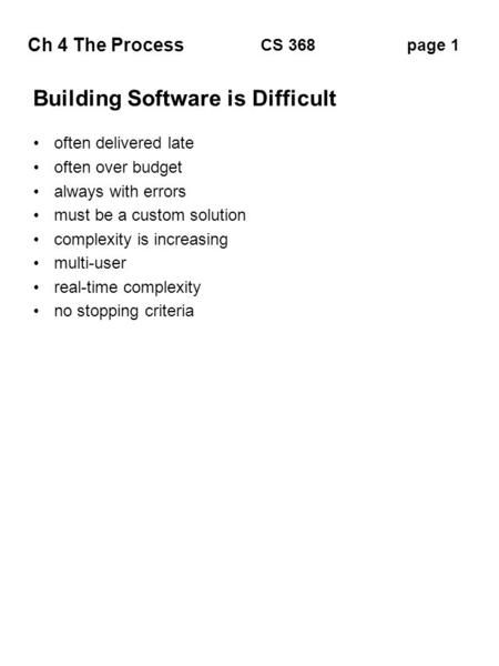 Ch 4 The Process page 1CS 368 Building Software is Difficult often delivered late often over budget always with errors must be a custom solution complexity.