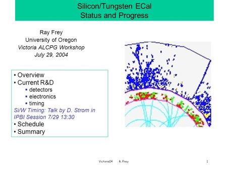 Victoria04 R. Frey1 Silicon/Tungsten ECal Status and Progress Ray Frey University of Oregon Victoria ALCPG Workshop July 29, 2004 Overview Current R&D.