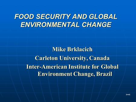 FOOD SECURITY AND GLOBAL ENVIRONMENTAL CHANGE Mike Brklacich Carleton University, Canada Inter-American Institute for Global Environment Change, Brazil.