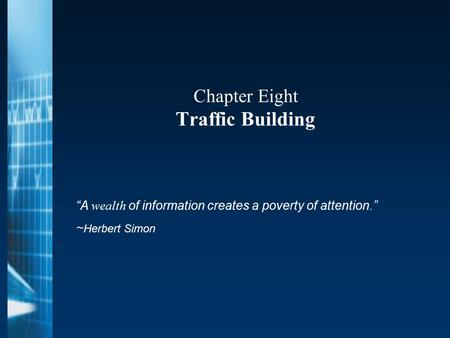 "Chapter Eight Traffic Building ""A wealth of information creates a poverty of attention."" ~ Herbert Simon."