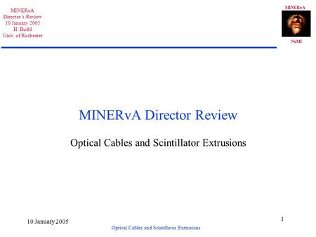MINER A NuMI MINER A Director's Review 10 January 2005 H. Budd Univ. of Rochester Optical Cables and Scintillator Extrusions 10 January 2005 1 MINERvA.