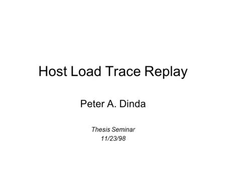 Host Load Trace Replay Peter A. Dinda Thesis Seminar 11/23/98.