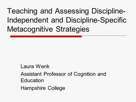 Teaching and Assessing Discipline- Independent and Discipline-Specific Metacognitive Strategies Laura Wenk Assistant Professor of Cognition and Education.