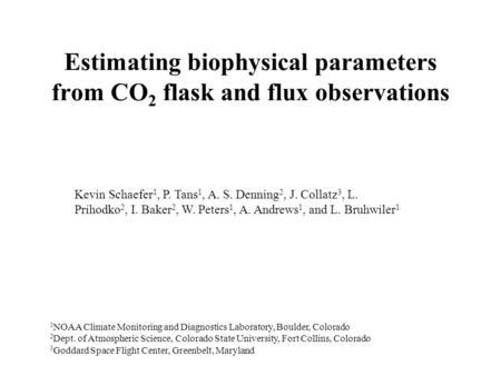 Estimating biophysical parameters from CO 2 flask and flux observations Kevin Schaefer 1, P. Tans 1, A. S. Denning 2, J. Collatz 3, L. Prihodko 2, I. Baker.
