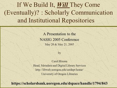 If We Build It, Will They Come (Eventually)? : Scholarly Communication and Institutional Repositories A Presentation to the NASIG 2005 Conference May 20.