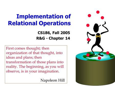 Implementation of Relational Operations CS186, Fall 2005 R&G - Chapter 14 First comes thought; then organization of that thought, into ideas and plans;