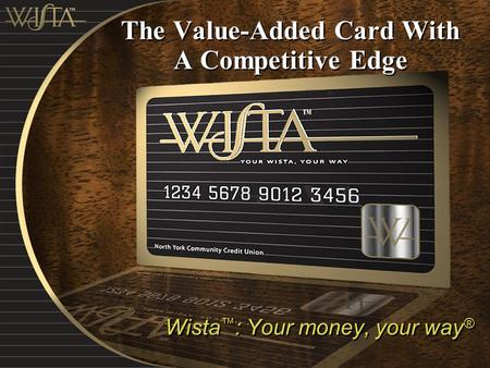 The Value-Added Card With A Competitive Edge Wista ™ : Your money, your way ®
