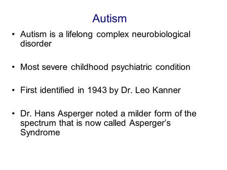 Autism Autism is a lifelong complex neurobiological disorder Most severe childhood psychiatric condition First identified in 1943 by Dr. Leo Kanner Dr.