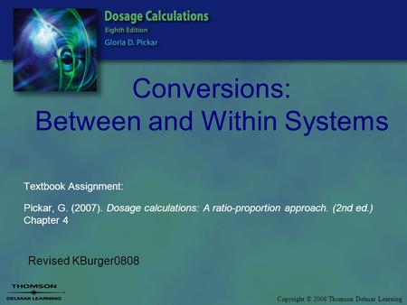 Copyright © 2008 Thomson Delmar Learning Conversions: Between and Within Systems Revised KBurger0808 Textbook Assignment: Pickar, G. (2007). Dosage calculations: