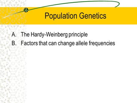 Population Genetics A.The Hardy-Weinberg principle B.Factors that can change allele frequencies.