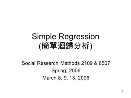 1 Simple Regression ( 簡單迴歸分析 ) Social Research Methods 2109 & 6507 Spring, 2006 March 8, 9, 13, 2006.