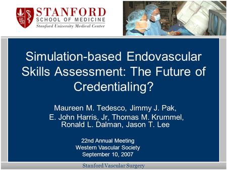 Stanford Vascular Surgery Simulation-based Endovascular Skills Assessment: The Future of Credentialing? Maureen M. Tedesco, Jimmy J. Pak, E. John Harris,