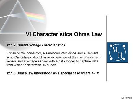 Mr Powell VI Characteristics Ohms Law 12.1.2 Current/voltage characteristics For an ohmic conductor, a semiconductor diode and a filament lamp Candidates.