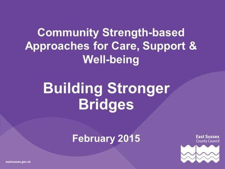 Community Strength-based Approaches for Care, Support & Well-being Building Stronger Bridges February 2015.