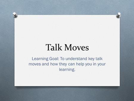 Talk Moves Learning Goal: To understand key talk moves and how they can help you in your learning.
