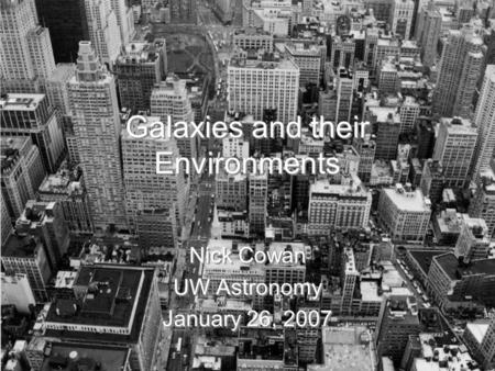 Galaxies and their Environments Nick Cowan UW Astronomy January 26, 2007 Nick Cowan UW Astronomy January 26, 2007.
