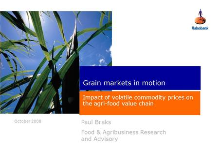 October 2008 Paul Braks Food & Agribusiness Research and Advisory Grain markets in motion Impact of volatile commodity prices on the agri-food value chain.