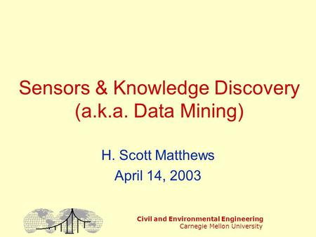 Civil and Environmental Engineering Carnegie Mellon University Sensors & Knowledge Discovery (a.k.a. Data Mining) H. Scott Matthews April 14, 2003.