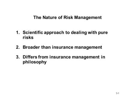 3-1 The Nature of Risk Management 1.Scientific approach to dealing with pure risks 2.Broader than insurance management 3.Differs from insurance management.