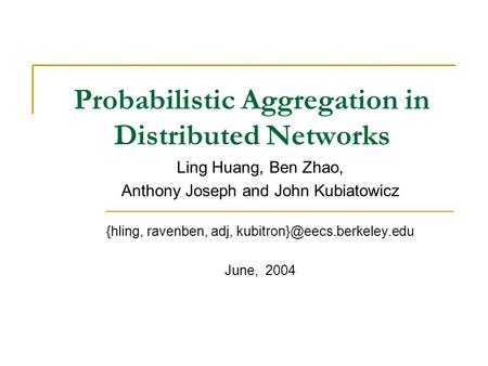 Probabilistic Aggregation in Distributed Networks Ling Huang, Ben Zhao, Anthony Joseph and John Kubiatowicz {hling, ravenben, adj,