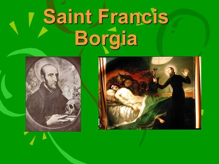 Saint Francis Borgia. Born on October 28, 1510 In Gandia, Valencia, Spain Son of Juan Borgia, third Duke of Gandia and Juana of Aragon.