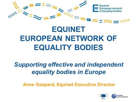 EQUINET EUROPEAN NETWORK OF EQUALITY BODIES Supporting effective and independent equality bodies in Europe Anne Gaspard, Equinet Executive Director.