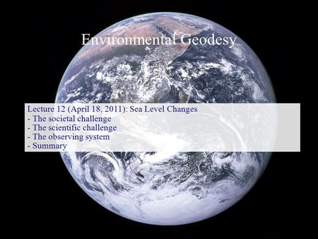 Environmental Geodesy Lecture 12 (April 18, 2011): Sea Level Changes - The societal challenge - The scientific challenge - The observing system - Summary.
