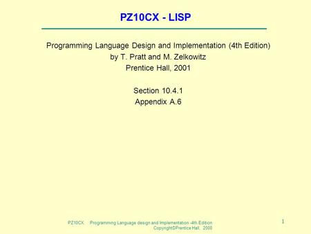 PZ10CX Programming Language design and Implementation -4th Edition Copyright©Prentice Hall, 2000 1 PZ10CX - LISP Programming Language Design and Implementation.