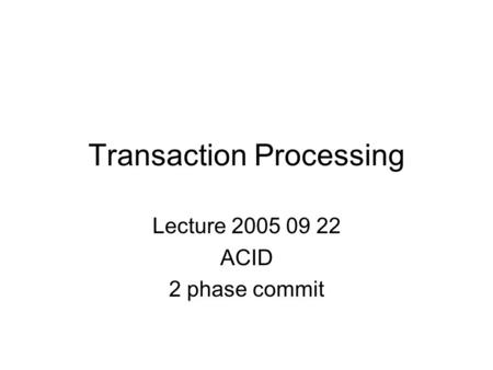 Transaction Processing Lecture 2005 09 22 ACID 2 phase commit.