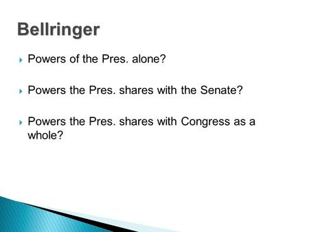  Powers of the Pres. alone?  Powers the Pres. shares with the Senate?  Powers the Pres. shares with Congress as a whole? Bellringer.