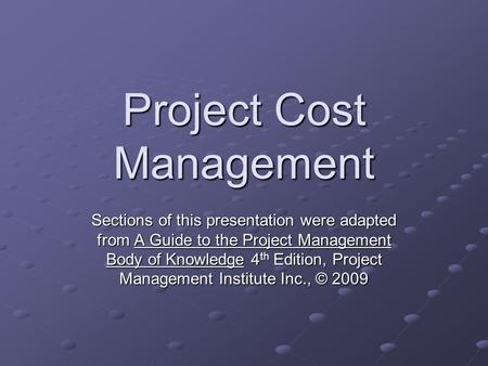 Project Cost Management Sections of this presentation were adapted from A Guide to the Project Management Body of Knowledge 4 th Edition, Project Management.